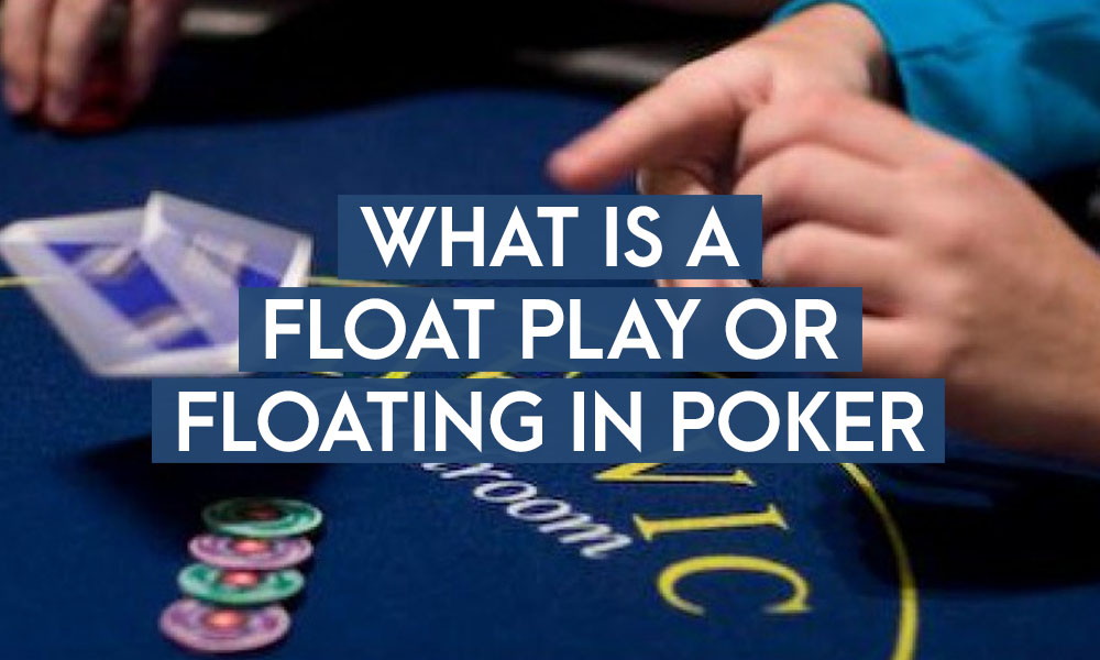 What Is A Float Play Or Floating In Poker