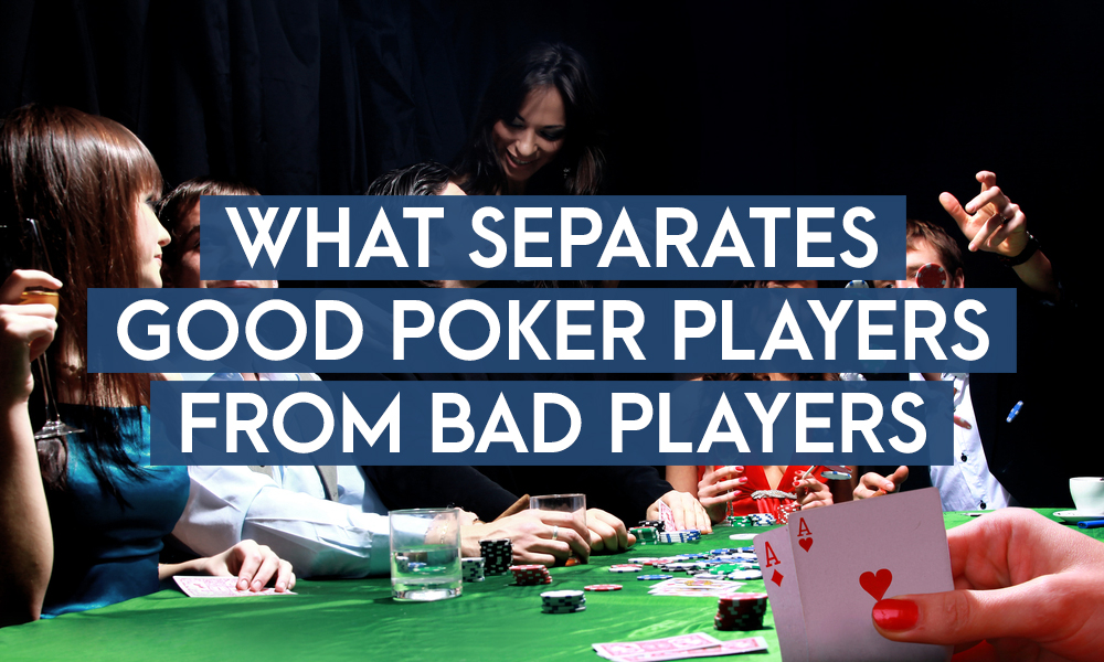 What Separates Good Poker Players From Bad Players