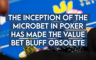 The Inception of The Microbet in Poker Has Made The Value Bet Bluff Obsolete